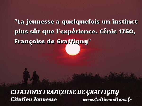 Citations Françoise de Graffigny - Citation instinct - Citation Jeunesse - La jeunesse a quelquefois un instinct plus sûr que l expérience.  Cénie 1750, Françoise de Graffigny    Une citation sur la jeunesse CITATIONS FRANÇOISE DE GRAFFIGNY