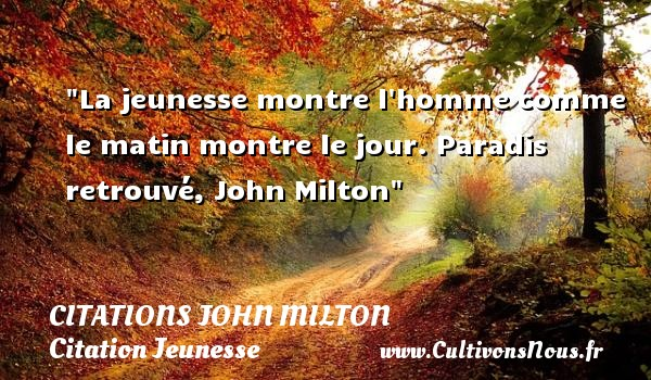 Citations John Milton - Citation Jeunesse - La jeunesse montre l homme comme le matin montre le jour.  Paradis retrouvé, John Milton   Une citation sur la jeunesse CITATIONS JOHN MILTON
