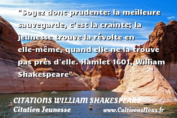 Soyez donc prudente: la meilleure sauvegarde, c est la crainte; la jeunesse trouve la révolte en elle-même, quand elle ne la trouve pas près d elle.  Hamlet 1601, William Shakespeare   Une citation sur la jeunesse CITATIONS WILLIAM SHAKESPEARE - Citation Jeunesse
