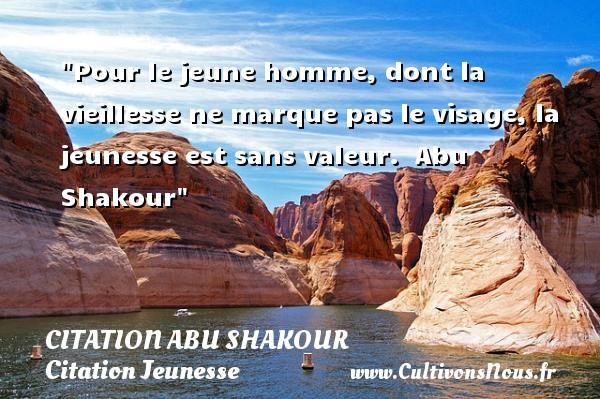 Citation Abu Shakour - Citation Jeunesse - Pour le jeune homme, dont la vieillesse ne marque pas le visage, la jeunesse est sans valeur.   Abu Shakour   Une citation sur la jeunesse CITATION ABU SHAKOUR