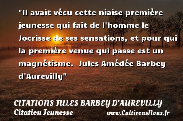 Citations Jules Barbey d'Aurevilly - Citation Jeunesse - Il avait vécu cette niaise première jeunesse qui fait de l homme le Jocrisse de ses sensations, et pour qui la première venue qui passe est un magnétisme.   Jules Amédée Barbey d Aurevilly   Une citation sur la jeunesse CITATIONS JULES BARBEY D'AUREVILLY
