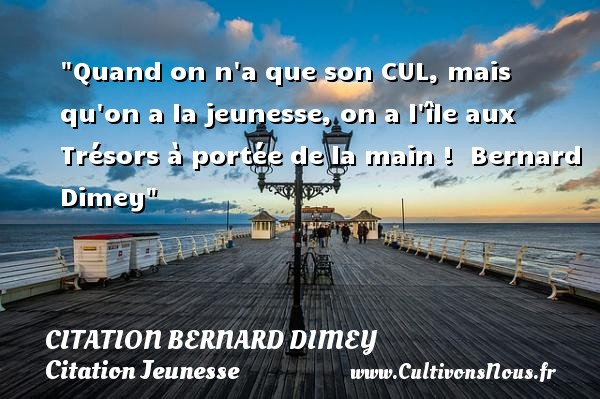 Quand on n a que son CUL, mais qu on a la jeunesse, on a l île aux Trésors à portée de la main !   Bernard Dimey   Une citation sur la jeunesse CITATION BERNARD DIMEY - Citation Jeunesse