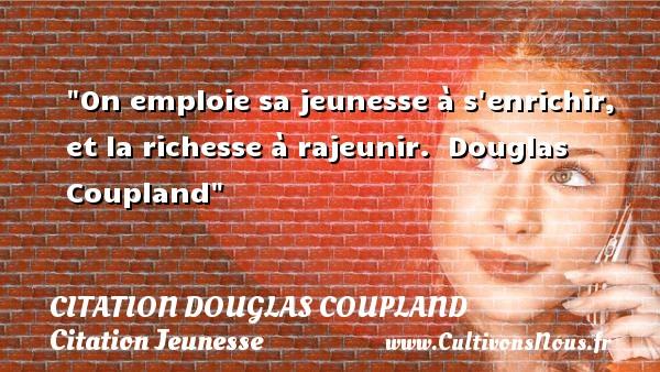 Citation Douglas Coupland - Citation Jeunesse - On emploie sa jeunesse à s enrichir, et la richesse à rajeunir.   Douglas Coupland   Une citation sur la jeunesse CITATION DOUGLAS COUPLAND