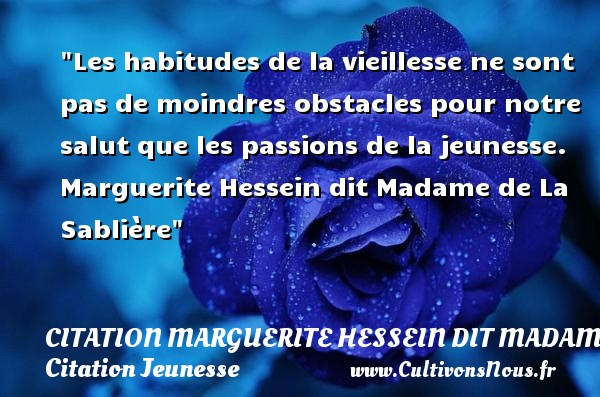 Les habitudes de la vieillesse ne sont pas de moindres obstacles pour notre salut que les passions de la jeunesse.   Marguerite Hessein dit Madame de La Sablière   Une citation sur la jeunesse CITATION MARGUERITE HESSEIN DIT MADAME DE LA SABLIÈRE - Citation Marguerite Hessein dit Madame de La Sablière - Citation Jeunesse