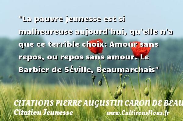 Citations Pierre Augustin Caron de Beaumarchais - Citation Jeunesse - La pauvre jeunesse est si malheureuse aujourd hui, qu elle n a que ce terrible choix: Amour sans repos, ou repos sans amour.  Le Barbier de Séville, Beaumarchais   Une citation sur la jeunesse CITATIONS PIERRE AUGUSTIN CARON DE BEAUMARCHAIS