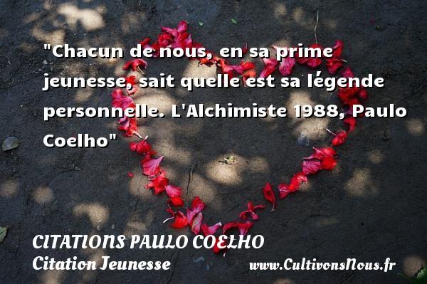 Citations Paulo Coelho - Citation Jeunesse - Chacun de nous, en sa prime jeunesse, sait quelle est sa légende personnelle.  L Alchimiste 1988, Paulo Coelho   Une citation sur la jeunesse CITATIONS PAULO COELHO
