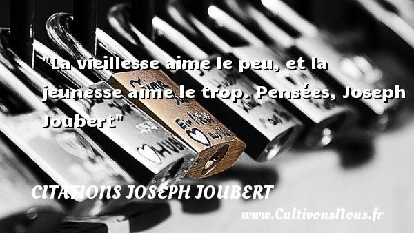 La vieillesse aime le peu, et la jeunesse aime le trop.  Pensées, Joseph Joubert   Une citation sur la jeunesse CITATIONS JOSEPH JOUBERT - Citation Jeunesse
