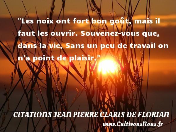Citations Jean Pierre Claris de Florian - Les noix ont fort bon goût, mais il faut les ouvrir. Souvenez-vous que, dans la vie, Sans un peu de travail on n a point de plaisir.  Une citation de Jean-Pierre Claris de Florian CITATIONS JEAN PIERRE CLARIS DE FLORIAN