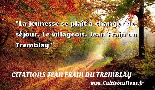 La jeunesse se plaît à changer de séjour.  Le villageois. Jean Frain du Tremblay   Une citation sur la jeunesse CITATIONS JEAN FRAIN DU TREMBLAY - Citation Jeunesse