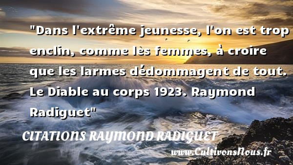 Dans l extrême jeunesse, l on est trop enclin, comme les femmes, à croire que les larmes dédommagent de tout.  Le Diable au corps 1923. Raymond Radiguet   Une citation sur la jeunesse CITATIONS RAYMOND RADIGUET - Citation Jeunesse