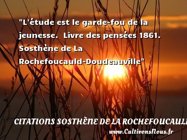Citations Sosthène de La Rochefoucauld-Doudeauville - Citation Jeunesse - L étude est le garde-fou de la jeunesse.   Livre des pensées 1861. Sosthène de La Rochefoucauld-Doudeauville   Une citation sur la jeunesse CITATIONS SOSTHÈNE DE LA ROCHEFOUCAULD-DOUDEAUVILLE