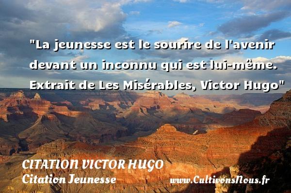 La jeunesse est le sourire de l avenir devant un inconnu qui est lui-même.   Extrait de Les Misérables, Victor Hugo   Une citation sur la jeunesse CITATION VICTOR HUGO - Citation Jeunesse