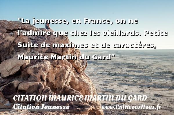 La jeunesse, en France, on ne l admire que chez les vieillards.  Petite Suite de maximes et de caractères, Maurice Martin du Gard   Une citation sur la jeunesse CITATION MAURICE MARTIN DU GARD - Citation Jeunesse