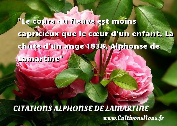 Le cours du fleuve est moins capricieux que le cœur d un enfant.  La chute d un ange 1838, Alphonse de Lamartine   Une citation sur les bébés CITATIONS ALPHONSE DE LAMARTINE - Citation bébé
