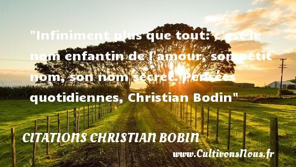 Citations Christian Bobin - Citation bébé - Infiniment plus que tout: c est le nom enfantin de l amour, son petit nom, son nom secret.  Pensées quotidiennes, Christian Bodin   Une citation sur les bébés CITATIONS CHRISTIAN BOBIN