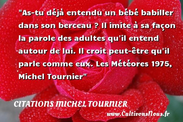 Citations Michel Tournier - Citation bébé - As-tu déjà entendu un bébé babiller dans son berceau ? Il imite à sa façon la parole des adultes qu il entend autour de lui. Il croit peut-être qu il parle comme eux.  Les Météores 1975, Michel Tournier   Une citation sur les bébés CITATIONS MICHEL TOURNIER