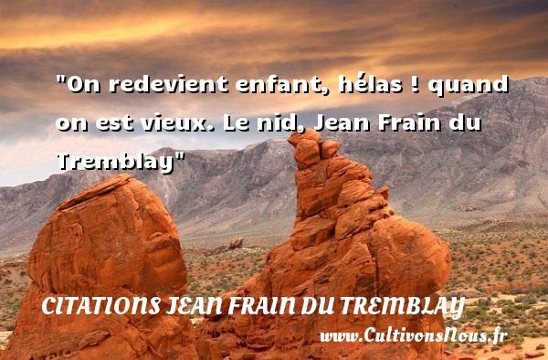 On redevient enfant, hélas ! quand on est vieux.  Le nid, Jean Frain du Tremblay   Une citation sur les bébés CITATIONS JEAN FRAIN DU TREMBLAY - Citation bébé