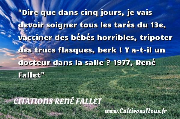 Citations René Fallet - Citation bébé - Dire que dans cinq jours, je vais devoir soigner tous les tarés du 13e, vacciner des bébés horribles, tripoter des trucs flasques, berk !  Y a-t-il un docteur dans la salle ? 1977, René Fallet   Une citation sur les bébés CITATIONS RENÉ FALLET