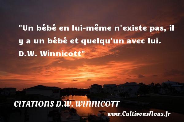 Un bébé en lui-même n existe pas, il y a un bébé et quelqu un avec lui.   D.W. Winnicott   Une citation sur les bébés CITATIONS D.W. WINNICOTT - Citation bébé