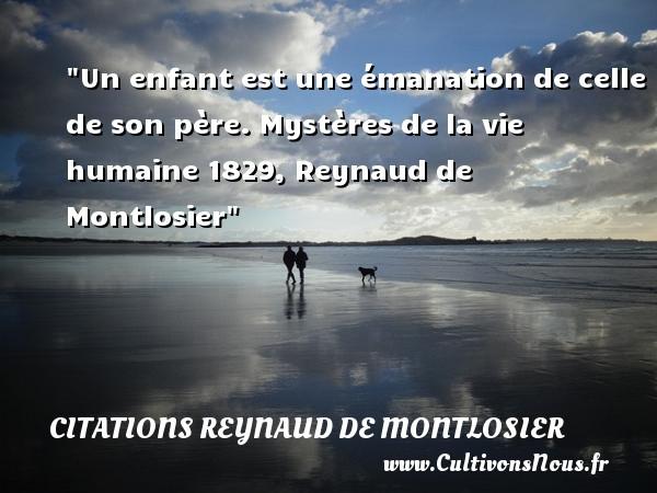 Citations Reynaud de Montlosier - Citation bébé - Un enfant est une émanation de celle de son père.  Mystères de la vie humaine 1829, Reynaud de Montlosier   Une citation sur les bébés    CITATIONS REYNAUD DE MONTLOSIER