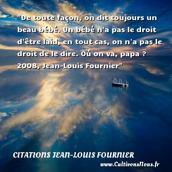 Citations Jean-Louis Fournier - Citation bébé - Citation papa - De toute façon, on dit toujours un beau bébé. Un bébé n a pas le droit d être laid, en tout cas, on n a pas le droit de le dire.  Où on va, papa ? 2008, Jean-Louis Fournier   Une citation sur les bébés    CITATIONS JEAN-LOUIS FOURNIER