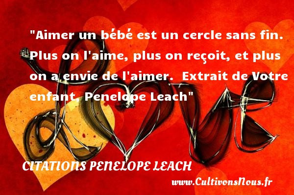 Citations Penelope Leach - Citation bébé - Aimer un bébé est un cercle sans fin. Plus on l aime, plus on reçoit, et plus on a envie de l aimer.   Extrait de Votre enfant, Penelope Leach   Une citation sur les bébés CITATIONS PENELOPE LEACH