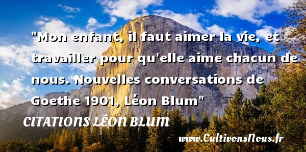 Mon enfant, il faut aimer la vie, et travailler pour qu elle aime chacun de nous.  Nouvelles conversations de Goethe 1901, Léon Blum   Une citation sur les bébés CITATIONS LÉON BLUM - Citations Léon Blum - Citation travail