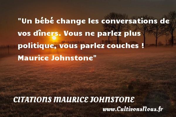 Citations Maurice Johnstone - Citation bébé - Un bébé change les conversations de vos dîners. Vous ne parlez plus politique, vous parlez couches !   Maurice Johnstone   Une citation sur les bébés CITATIONS MAURICE JOHNSTONE