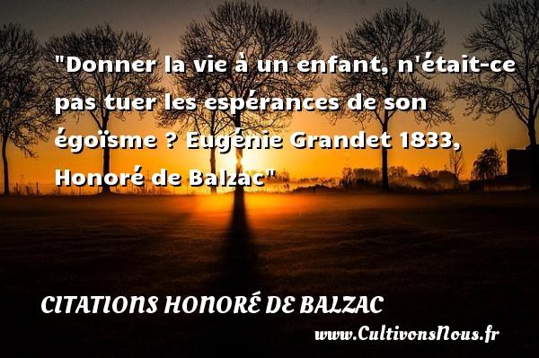 Citations Honoré de Balzac - Citation donner - Donner la vie à un enfant, n était-ce pas tuer les espérances de son égoïsme ?  Eugénie Grandet 1833, Honoré de Balzac   Une citation sur les bébés CITATIONS HONORÉ DE BALZAC