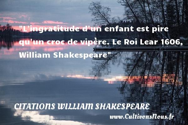L ingratitude d un enfant est pire qu un croc de vipère.  Le Roi Lear 1606, William Shakespeare   Une citation sur les bébés CITATIONS WILLIAM SHAKESPEARE - Citation bébé - Citation gratitude