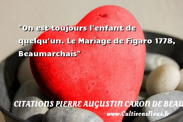 On est toujours l enfant de quelqu un.  Le Mariage de Figaro 1778, Beaumarchais   Une citation sur les bébés CITATIONS PIERRE AUGUSTIN CARON DE BEAUMARCHAIS - Citation bébé