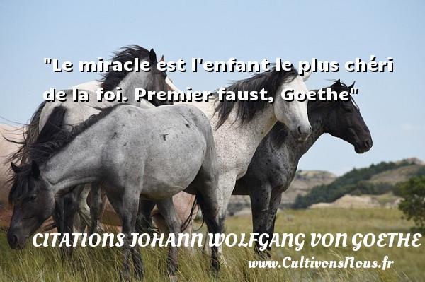 Citations Johann Wolfgang von Goethe - Citation bébé - Le miracle est l enfant le plus chéri de la foi.  Premier faust, Goethe   Une citation sur les bébés CITATIONS JOHANN WOLFGANG VON GOETHE