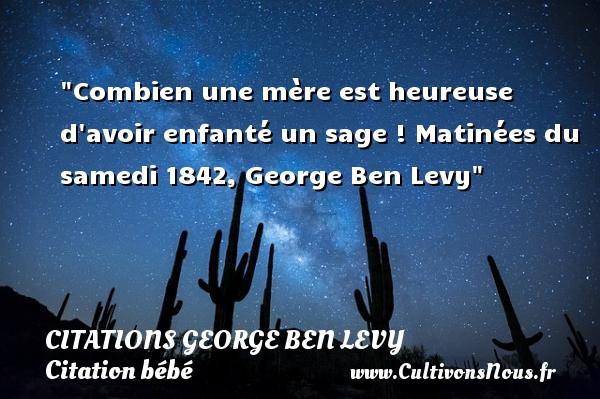 Combien une mère est heureuse d avoir enfanté un sage !  Matinées du samedi 1842, George Ben Levy   Une citation sur les bébés CITATIONS GEORGE BEN LEVY - Citation bébé