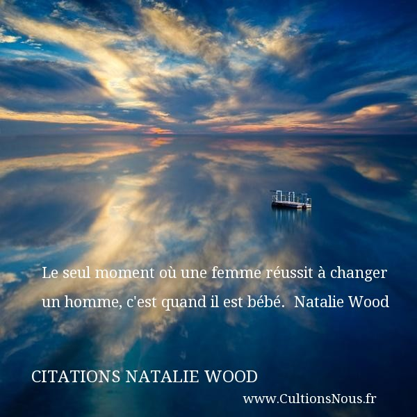 Citations Natalie Wood - Citation bébé - Le seul moment où une femme réussit à changer un homme, c est quand il est bébé.   Natalie Wood   Une citation sur les bébés CITATIONS NATALIE WOOD