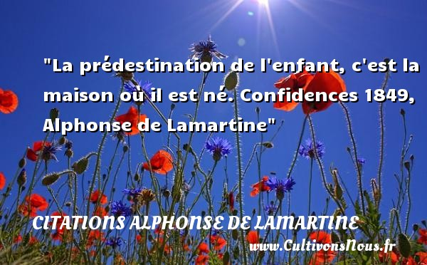 Citations Alphonse de Lamartine - Citation destin - La prédestination de l enfant, c est la maison où il est né.  Confidences 1849, Alphonse de Lamartine   Une citation sur les bébés CITATIONS ALPHONSE DE LAMARTINE