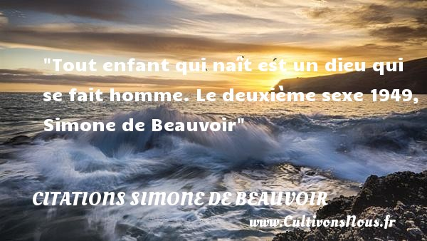 Citations Simone de Beauvoir - Citation bébé - Tout enfant qui naît est un dieu qui se fait homme.  Le deuxième sexe 1949, Simone de Beauvoir   Une citation sur les bébés CITATIONS SIMONE DE BEAUVOIR