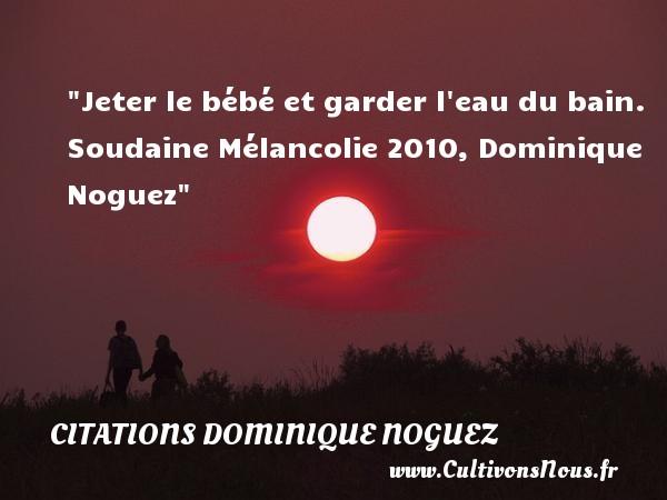 Citations Dominique Noguez - Citation bébé - Jeter le bébé et garder l eau du bain.  Soudaine Mélancolie 2010, Dominique Noguez   Une citation sur les bébés CITATIONS DOMINIQUE NOGUEZ