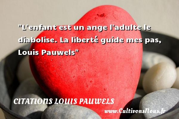 L enfant est un ange l adulte le diabolise.  La liberté guide mes pas, Louis Pauwels   Une citation sur les bébés CITATIONS LOUIS PAUWELS - Citation bébé