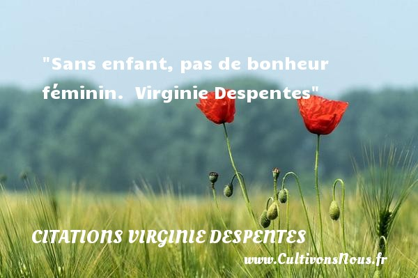 Citations Virginie Despentes - Citation bébé - Sans enfant, pas de bonheur féminin.   Virginie Despentes   Une citation sur les bébés CITATIONS VIRGINIE DESPENTES