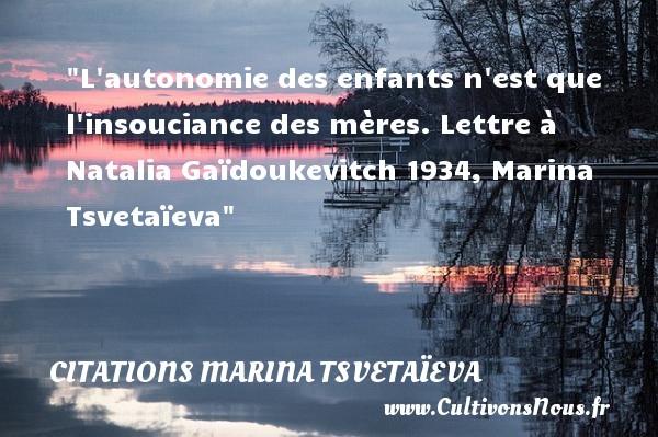 L autonomie des enfants n est que l insouciance des mères.  Lettre à Natalia Gaïdoukevitch 1934, Marina Tsvetaïeva   Une citation sur les bébés CITATIONS MARINA TSVETAÏEVA - Citations Marina Tsvetaïeva - Citation bébé