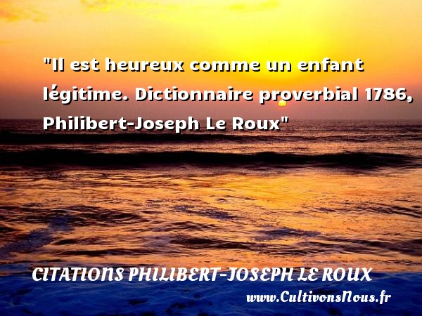 Il est heureux comme un enfant légitime.  Dictionnaire proverbial 1786, Philibert-Joseph Le Roux   Une citation sur les bébés CITATIONS PHILIBERT-JOSEPH LE ROUX - Citation bébé
