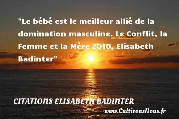 Le bébé est le meilleur allié de la domination masculine.  Le Conflit, la Femme et la Mère 2010, Elisabeth Badinter   Une citation sur les bébés CITATIONS ELISABETH BADINTER - Citation bébé