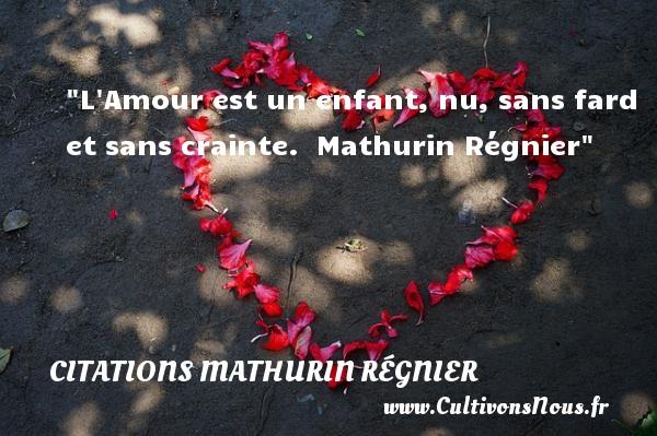 L Amour est un enfant, nu, sans fard et sans crainte.   Mathurin Régnier   Une citation sur les bébés CITATIONS MATHURIN RÉGNIER - Citations Mathurin Régnier - Citation bébé