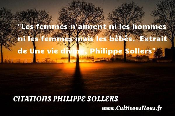 Les femmes n aiment ni les hommes ni les femmes mais les bébés.   Extrait de Une vie divine, Philippe Sollers   Une citation sur les bébés CITATIONS PHILIPPE SOLLERS - Citation bébé