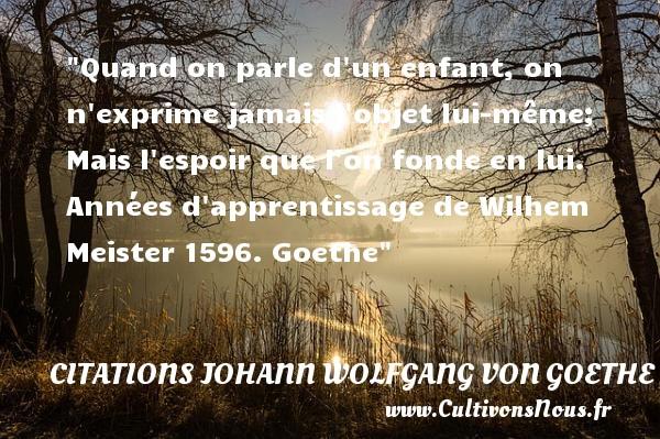 Citations Johann Wolfgang von Goethe - Citation bébé - Quand on parle d un enfant, on n exprime jamais l objet lui-même; Mais l espoir que l on fonde en lui.  Années d apprentissage de Wilhem Meister 1596. Goethe   Une citation sur les bébés CITATIONS JOHANN WOLFGANG VON GOETHE