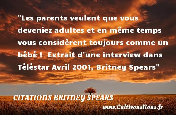 Les parents veulent que vous deveniez adultes et en même temps vous considèrent toujours comme un bébé !   Extrait d une interview dans Téléstar Avril 2001, Britney Spears   Une citation sur les bébés CITATIONS BRITNEY SPEARS - Citation bébé