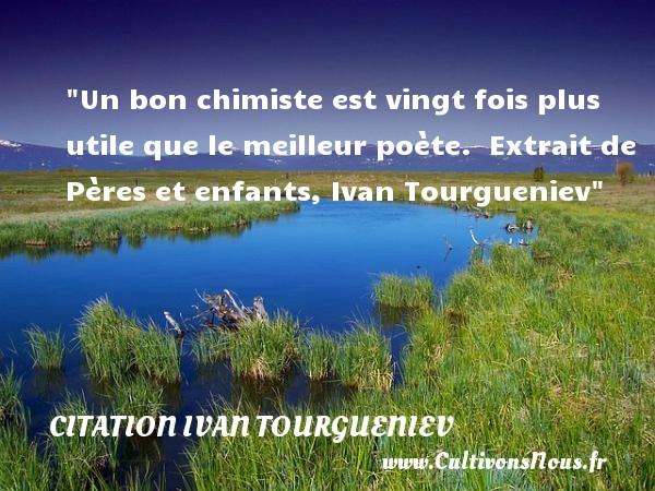Citation Ivan Tourgueniev - Citation enfant - Un bon chimiste est vingt fois plus utile que le meilleur poète.   Extrait de Pères et enfants, Ivan Tourgueniev   Une citation sur les enfants CITATION IVAN TOURGUENIEV