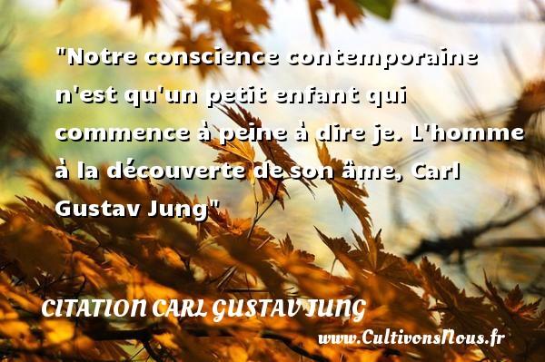 Citation Carl Gustav Jung - Citation enfant - Notre conscience contemporaine n est qu un petit enfant qui commence à peine à dire je.  L homme à la découverte de son âme, Carl Gustav Jung   Une citation sur les enfants CITATION CARL GUSTAV JUNG