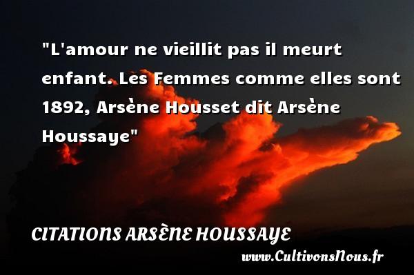 L amour ne vieillit pas il meurt enfant.  Les Femmes comme elles sont 1892, Arsène Housset dit Arsène Houssaye    Une citation sur les enfants CITATIONS ARSÈNE HOUSSAYE - Citations Arsène Houssaye - Citation enfant