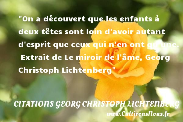 On a découvert que les enfants à deux têtes sont loin d avoir autant d esprit que ceux qui n en ont qu une.   Extrait de Le miroir de l âme, Georg Christoph Lichtenberg   Une citation sur les enfants CITATIONS GEORG CHRISTOPH LICHTENBERG - Citation enfant